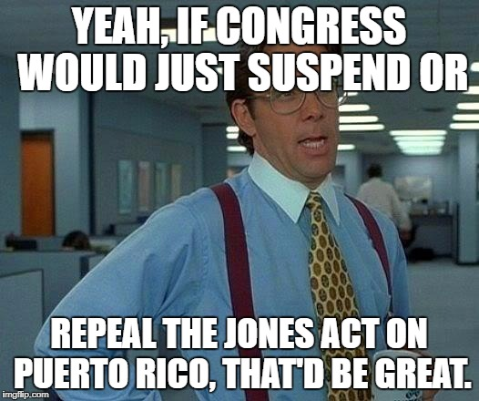 That Would Be Great Meme | YEAH, IF CONGRESS WOULD JUST SUSPEND OR REPEAL THE JONES ACT ON PUERTO RICO, THAT'D BE GREAT. | image tagged in memes,that would be great | made w/ Imgflip meme maker