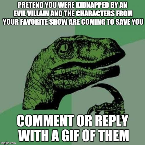 Philosoraptor Meme | PRETEND YOU WERE KIDNAPPED BY AN EVIL VILLAIN AND THE CHARACTERS FROM YOUR FAVORITE SHOW ARE COMING TO SAVE YOU COMMENT OR REPLY WITH A GIF  | image tagged in memes,philosoraptor | made w/ Imgflip meme maker