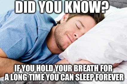 Wow,pretty interesting...I suggest everybody do this tonight | DID YOU KNOW? IF YOU HOLD YOUR BREATH FOR A LONG TIME YOU CAN SLEEP FOREVER | image tagged in sleeping,dank memes,funny,memes,alternative facts | made w/ Imgflip meme maker