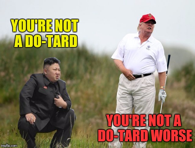 YOU'RE NOT A DO-TARD YOU'RE NOT A DO-TARD WORSE | made w/ Imgflip meme maker