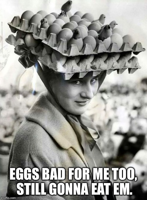 EGGS BAD FOR ME TOO, STILL GONNA EAT EM. | made w/ Imgflip meme maker