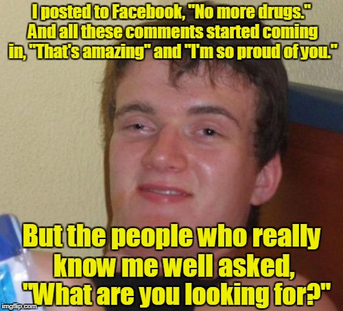 "10 Guy Meme | I posted to Facebook, ""No more drugs."" And all these comments started coming in, ""That's amazing"" and ""I'm so proud of you."" ""What are you l 