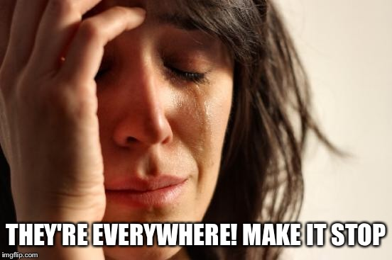 First World Problems Meme | THEY'RE EVERYWHERE! MAKE IT STOP | image tagged in memes,first world problems | made w/ Imgflip meme maker