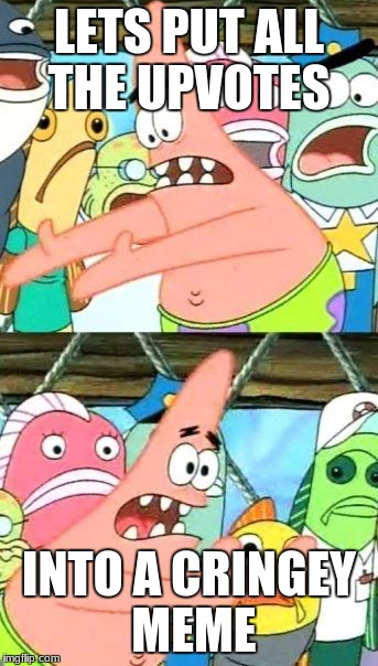 Put It Somewhere Else Patrick Meme | LETS PUT ALL THE UPVOTES INTO A CRINGEY MEME | image tagged in memes,put it somewhere else patrick | made w/ Imgflip meme maker