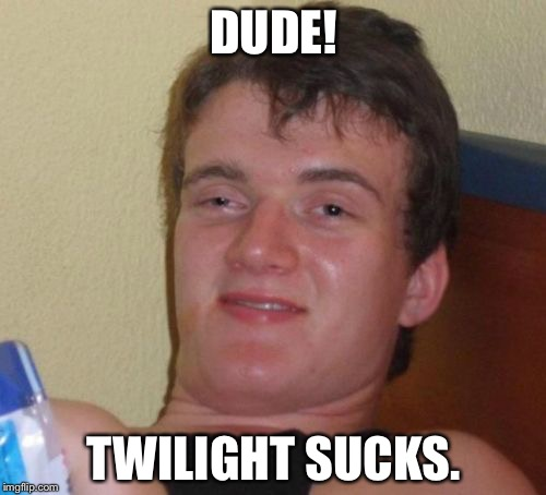 10 Guy Meme | DUDE! TWILIGHT SUCKS. | image tagged in memes,10 guy | made w/ Imgflip meme maker