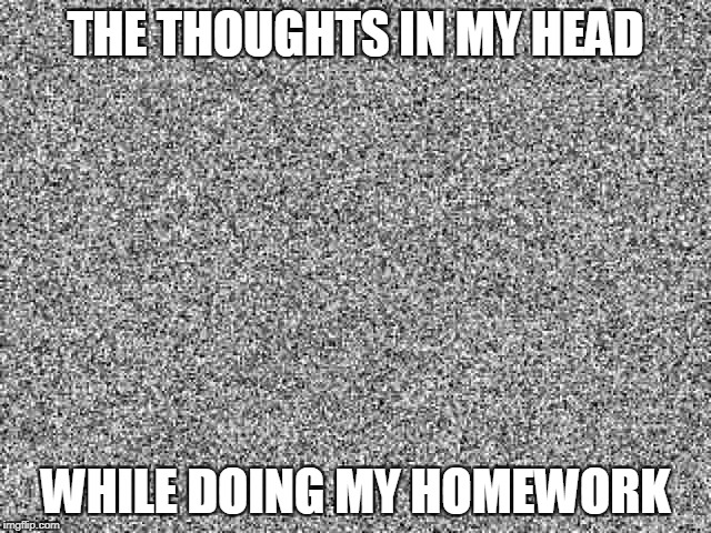 I'm pretty sure most of our times of doing homework are spent on imagining various scenarios rather than doing homework | THE THOUGHTS IN MY HEAD WHILE DOING MY HOMEWORK | image tagged in memes,funny,school,homework,thoughts,nothing | made w/ Imgflip meme maker