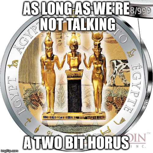 AS LONG AS WE'RE NOT TALKING A TWO BIT HORUS | made w/ Imgflip meme maker