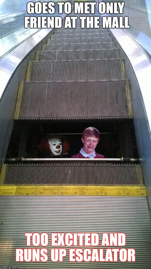 Patience Pays  | GOES TO MET ONLY FRIEND AT THE MALL TOO EXCITED AND RUNS UP ESCALATOR | image tagged in bad luck brian,pennywise,memes,escalator,the end is near | made w/ Imgflip meme maker