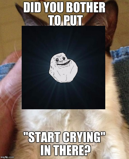"DID YOU BOTHER TO PUT ""START CRYING"" IN THERE? 