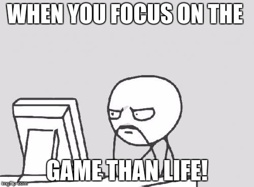 Computer Guy Meme | WHEN YOU FOCUS ON THE GAME THAN LIFE! | image tagged in memes,computer guy | made w/ Imgflip meme maker