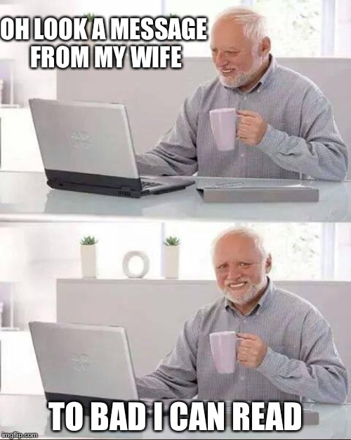 OH LOOK A MESSAGE FROM MY WIFE TO BAD I CAN READ | image tagged in memes | made w/ Imgflip meme maker