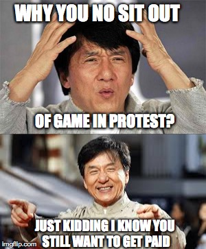 Jackie Chan | WHY YOU NO SIT OUT OF GAME IN PROTEST? JUST KIDDING I KNOW YOU STILL WANT TO GET PAID | image tagged in protest,football,foosball,dumb | made w/ Imgflip meme maker
