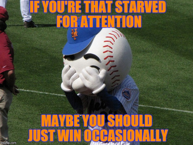 Mr. Met | IF YOU'RE THAT STARVED FOR ATTENTION MAYBE YOU SHOULD JUST WIN OCCASIONALLY | image tagged in mr met | made w/ Imgflip meme maker