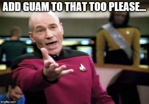 Picard Wtf Meme | ADD GUAM TO THAT TOO PLEASE... | image tagged in memes,picard wtf | made w/ Imgflip meme maker