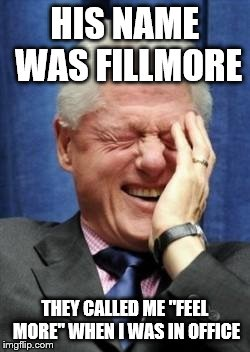 "HIS NAME WAS FILLMORE THEY CALLED ME ""FEEL MORE"" WHEN I WAS IN OFFICE 