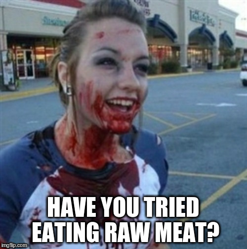 HAVE YOU TRIED EATING RAW MEAT? | made w/ Imgflip meme maker