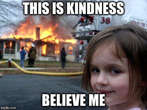 Disaster Girl Meme | THIS IS KINDNESS BELIEVE ME | image tagged in memes,disaster girl | made w/ Imgflip meme maker