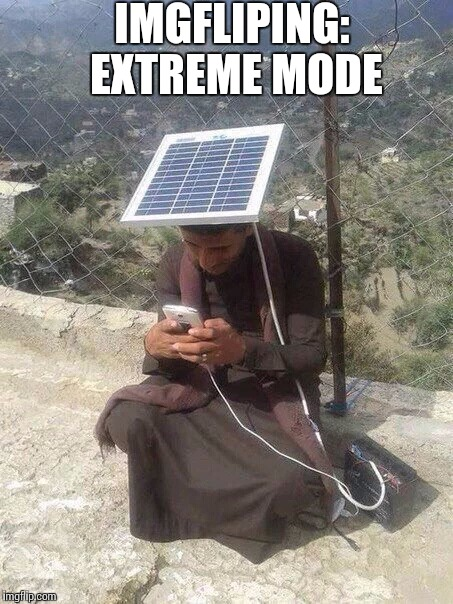 Do whatever you can to make memes | IMGFLIPING: EXTREME MODE | image tagged in solar power,imgflip | made w/ Imgflip meme maker