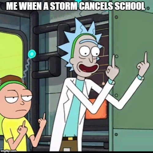 Rick and Morty | ME WHEN A STORM CANCELS SCHOOL | image tagged in rick and morty | made w/ Imgflip meme maker