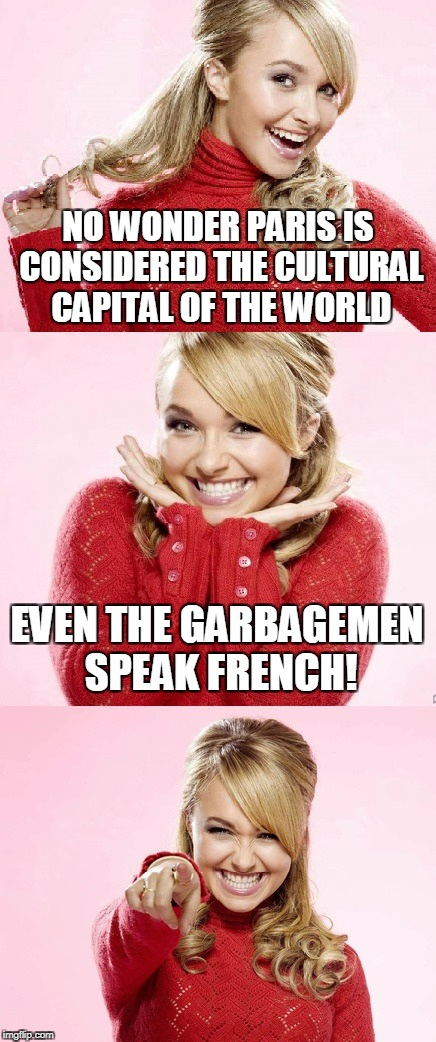 ooh la la, deez steenks | NO WONDER PARIS IS CONSIDERED THE CULTURAL CAPITAL OF THE WORLD EVEN THE GARBAGEMEN SPEAK FRENCH! | image tagged in hayden red pun,bad pun hayden panettiere,memes,paris,france,garbage | made w/ Imgflip meme maker