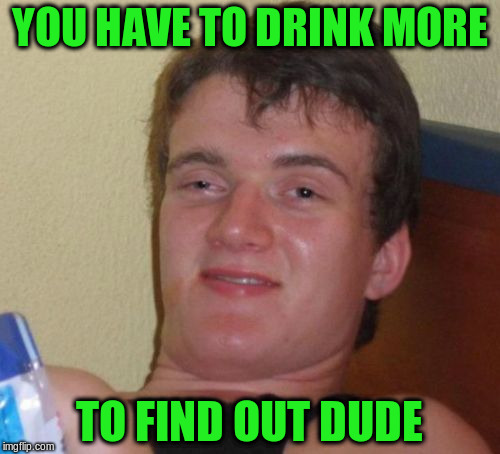 10 Guy Meme | YOU HAVE TO DRINK MORE TO FIND OUT DUDE | image tagged in memes,10 guy | made w/ Imgflip meme maker