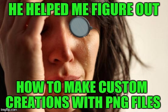 HE HELPED ME FIGURE OUT HOW TO MAKE CUSTOM CREATIONS WITH PNG FILES | made w/ Imgflip meme maker