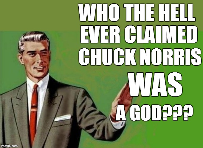 WHO THE HELL EVER CLAIMED CHUCK NORRIS WAS A GOD??? | made w/ Imgflip meme maker