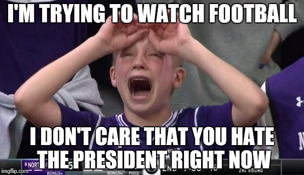 Northwestern no  | I'M TRYING TO WATCH FOOTBALL I DON'T CARE THAT YOU HATE THE PRESIDENT RIGHT NOW | image tagged in northwestern no | made w/ Imgflip meme maker
