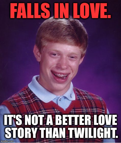 Bad Luck Brian Meme | FALLS IN LOVE. IT'S NOT A BETTER LOVE STORY THAN TWILIGHT. | image tagged in memes,bad luck brian,still a better love story than twilight,funny,funny memes,first world problems | made w/ Imgflip meme maker