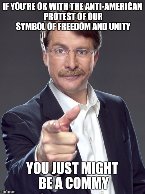 Jeff foxworthy | IF YOU'RE OK WITH THE ANTI-AMERICAN PROTEST OF OUR SYMBOL OF FREEDOM AND UNITY YOU JUST MIGHT BE A COMMY | image tagged in jeff foxworthy | made w/ Imgflip meme maker
