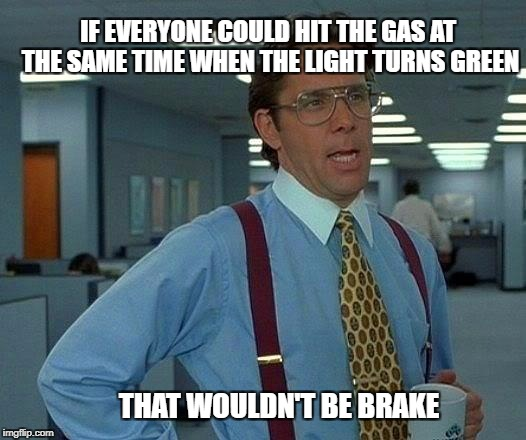 The gas pedal is the one on the right | IF EVERYONE COULD HIT THE GAS AT THE SAME TIME WHEN THE LIGHT TURNS GREEN THAT WOULDN'T BE BRAKE | image tagged in memes,that would be great,stop sign,traffic light,bad drivers,hurry up | made w/ Imgflip meme maker