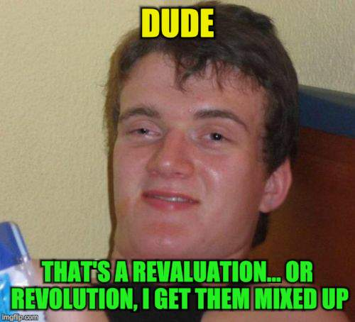 10 Guy Meme | DUDE THAT'S A REVALUATION... OR REVOLUTION, I GET THEM MIXED UP | image tagged in memes,10 guy | made w/ Imgflip meme maker