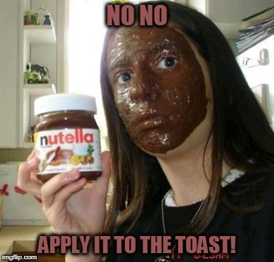 NO NO APPLY IT TO THE TOAST! | made w/ Imgflip meme maker