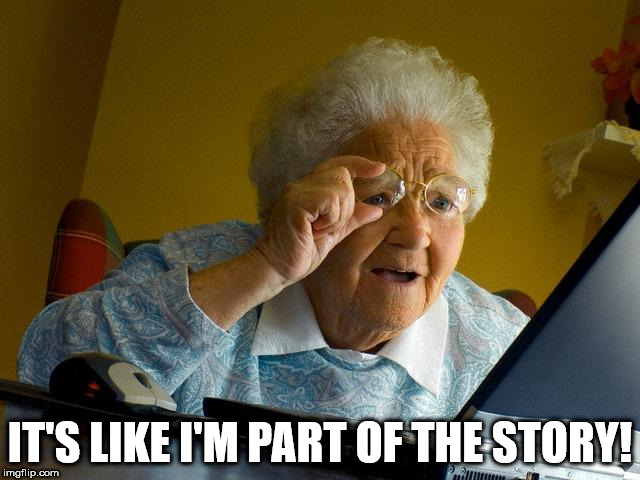 Grandma Finds The Internet Meme | IT'S LIKE I'M PART OF THE STORY! | image tagged in memes,grandma finds the internet | made w/ Imgflip meme maker