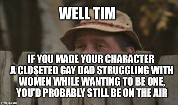 Tim Allen Cancelled | WELL TIM IF YOU MADE YOUR CHARACTER A CLOSETED GAY DAD STRUGGLING WITH WOMEN WHILE WANTING TO BE ONE, YOU'D PROBABLY STILL BE ON THE AIR | image tagged in tim allen,liberal logic,tv show,politically correct,hollywood | made w/ Imgflip meme maker