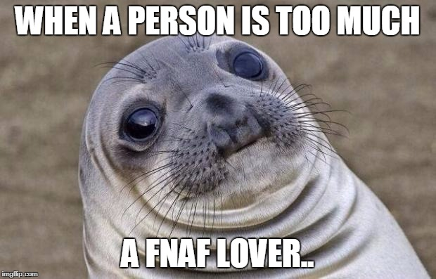 Awkward Moment Sealion Meme | WHEN A PERSON IS TOO MUCH A FNAF LOVER.. | image tagged in memes,awkward moment sealion | made w/ Imgflip meme maker