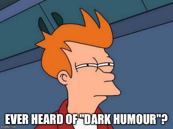 "Futurama Fry Meme | EVER HEARD OF ""DARK HUMOUR""? 