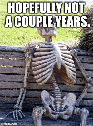 Waiting Skeleton Meme | HOPEFULLY NOT A COUPLE YEARS. | image tagged in memes,waiting skeleton | made w/ Imgflip meme maker