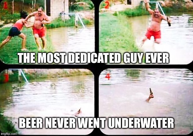 Very dedicated beer drinker | THE MOST DEDICATED GUY EVER BEER NEVER WENT UNDERWATER | image tagged in beer,water,pushed,wife,dedication | made w/ Imgflip meme maker