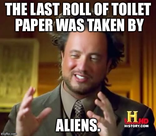 Ancient Aliens Meme | THE LAST ROLL OF TOILET PAPER WAS TAKEN BY ALIENS. | image tagged in memes,ancient aliens | made w/ Imgflip meme maker