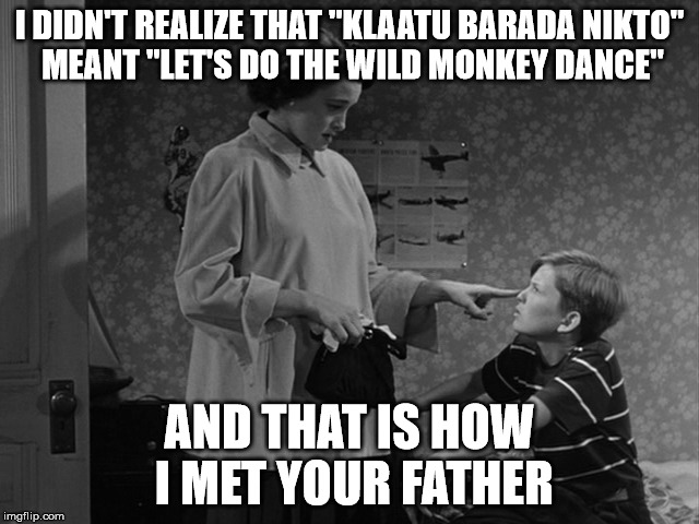 "I DIDN'T REALIZE THAT ""KLAATU BARADA NIKTO"" MEANT ""LET'S DO THE WILD MONKEY DANCE"" AND THAT IS HOW I MET YOUR FATHER 