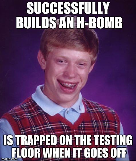Bad Luck Brian Meme | SUCCESSFULLY BUILDS AN H-BOMB IS TRAPPED ON THE TESTING FLOOR WHEN IT GOES OFF | image tagged in memes,bad luck brian | made w/ Imgflip meme maker