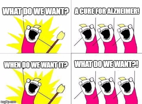 What Do We Want Meme | WHAT DO WE WANT? A CURE FOR ALZHEIMER! WHEN DO WE WANT IT? WHAT DO WE WANT?! | image tagged in memes,what do we want | made w/ Imgflip meme maker