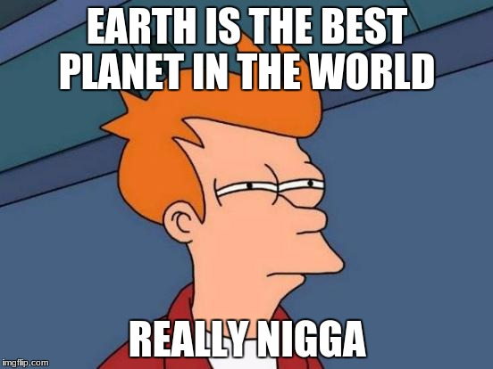 Futurama Fry Meme | EARTH IS THE BEST PLANET IN THE WORLD REALLY N**GA | image tagged in memes,futurama fry | made w/ Imgflip meme maker
