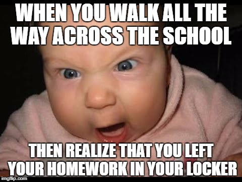 Triggered Baby | WHEN YOU WALK ALL THE WAY ACROSS THE SCHOOL THEN REALIZE THAT YOU LEFT YOUR HOMEWORK IN YOUR LOCKER | image tagged in school | made w/ Imgflip meme maker