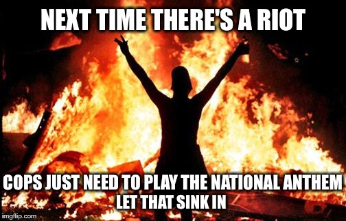 Now that everybody's conditioned to Take a Knee... |  NEXT TIME THERE'S A RIOT; COPS JUST NEED TO PLAY THE NATIONAL ANTHEM; LET THAT SINK IN | image tagged in riot_image,take a knee,kneel,national anthem,protest,nfl | made w/ Imgflip meme maker