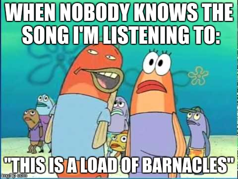 "Yep..pretty true enough | WHEN NOBODY KNOWS THE SONG I'M LISTENING TO: ""THIS IS A LOAD OF BARNACLES"" 