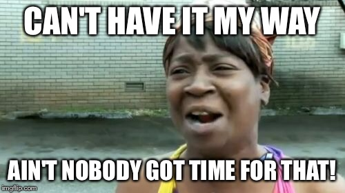 Aint Nobody Got Time For That Meme | CAN'T HAVE IT MY WAY AIN'T NOBODY GOT TIME FOR THAT! | image tagged in memes,aint nobody got time for that | made w/ Imgflip meme maker