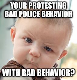Skeptical Baby Meme | YOUR PROTESTING BAD POLICE BEHAVIOR WITH BAD BEHAVIOR? | image tagged in memes,skeptical baby | made w/ Imgflip meme maker