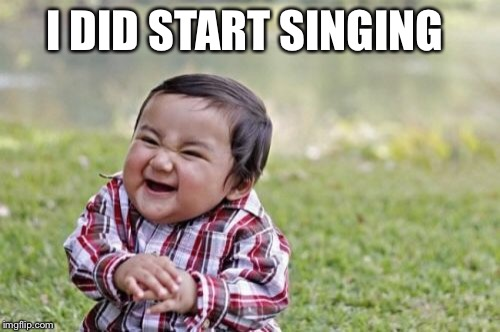 Evil Toddler Meme | I DID START SINGING | image tagged in memes,evil toddler | made w/ Imgflip meme maker